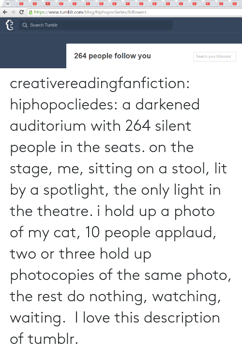 Lit, Love, and Target: creativereadingfanfiction: hiphopocliedes:  a darkened auditorium with 264 silent people in the seats. on the stage, me, sitting on a stool, lit by a spotlight, the only light in the theatre. i hold up a photo of my cat, 10 people applaud, two or three hold up photocopies of the same photo, the rest do nothing, watching, waiting.   I love this description of tumblr.