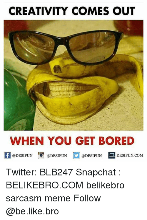 Be Like, Bored, and Meme: CREATIVITY COMES OUT  WHEN YOU GET BORED  1  @DESIFUN @DESIFUN  @DESIFUN DESIFUN.COM Twitter: BLB247 Snapchat : BELIKEBRO.COM belikebro sarcasm meme Follow @be.like.bro