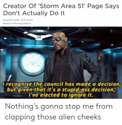 Ass, Alien, and August 8: Creator Of 'Storm Area 51' Page Says  Don't Actually Do It  August 8, 2019 5:13 AM ET  Heard on Morning Edition  I recognise the.council has made a decision,  but given-that it's a stupid-ass decision,  I've elected to ignore it. Nothing's gonna stop me from clapping those alien cheeks