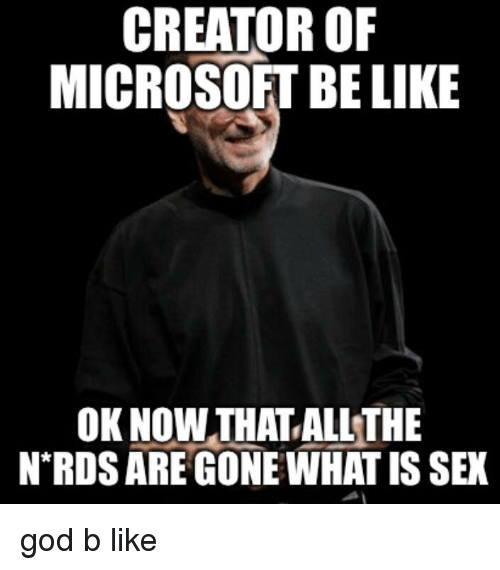 CREATOR OIF MICROSOFT BELIKE OK NOW THAT ALL THE NRDS ARE