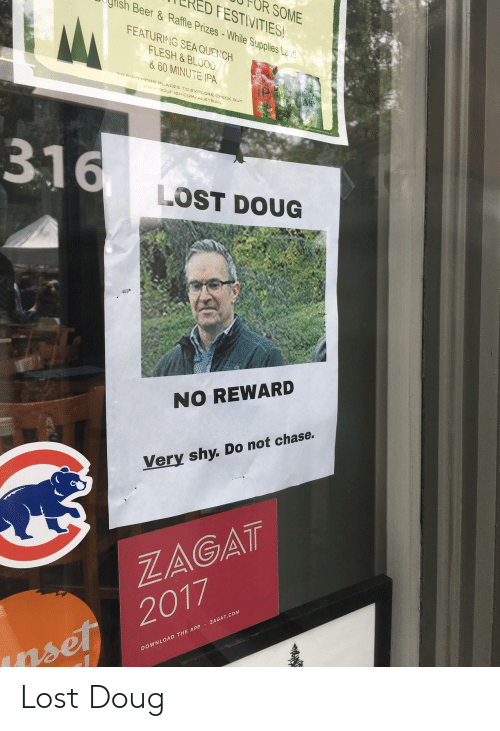 Doug, Lost, and Chase: CRED FESTIVITIES  FOR SOME  gris  FEATURING SEA QUENCH  le Supplies Le .  & 60 MINUTE IPA  EIND MORE PLACES TO EXPLORE CHECK  www 0GFISH.COM/ALETRAIL  316  LOST DOUG  NO REWARD  Very shy. Do not chase.  ZAGAT  DOWNLOAD THE APP ZAGAT.COM  rset 2017 Lost Doug