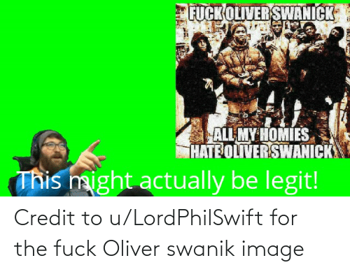 Image, For, and Credit: Credit to u/LordPhilSwift for the fuck Oliver swanik image