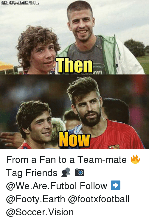 Friends, Memes, and Soccer: CREDITS aWE ARE FUTBOL  Then  Now From a Fan to a Team-mate 🔥 Tag Friends 👥 📷 @We.Are.Futbol Follow ➡ @Footy.Earth @footxfootball @Soccer.Vision