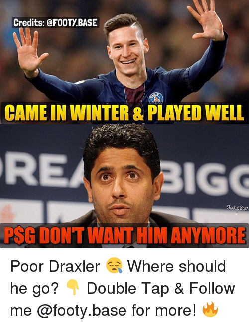 Memes, Winter, and 🤖: Credits: @FOOTY BASE  CAME IN WINTER &PLAYED WELL  PSG DONTWANT HIM ANYMORE Poor Draxler 😪 Where should he go? 👇 Double Tap & Follow me @footy.base for more! 🔥