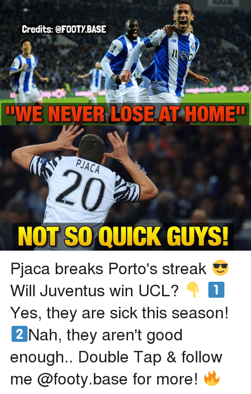 Memes, Break, and Juventus: Credits: @FOOTy BASE  ITE NEVER LOSE ATHOMEID  20  NOT SO QUICK GUYS! Pjaca breaks Porto's streak 😎 Will Juventus win UCL? 👇 1️⃣Yes, they are sick this season! 2️⃣Nah, they aren't good enough.. Double Tap & follow me @footy.base for more! 🔥