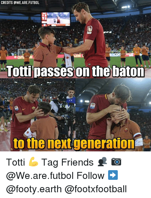 Friends, Memes, and Earth: CREDITS WE ARE FUTBOL  Totti  on the baton  TV  to the next generation Totti 💪 Tag Friends 👥 📷 @We.are.futbol Follow ➡ @footy.earth @footxfootball