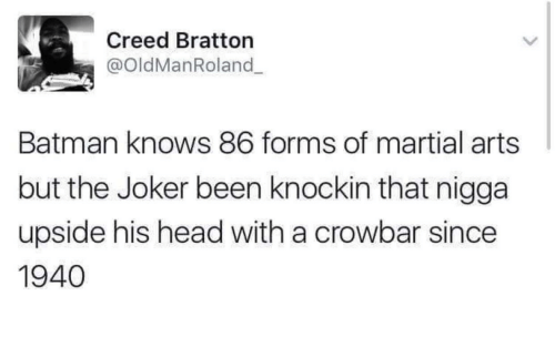 Batman, Head, and Joker: Creed Bratton  @oldManRoland  Batman knows 86 forms of martial arts  but the Joker been knockin that nigga  upside his head with a crowbar since  1940