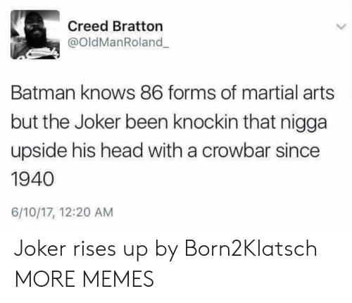 Batman, Dank, and Head: Creed Bratton  @OldManRoland  Batman knows 86 forms of martial arts  but the Joker been knockin that nigga  upside his head with a crowbar since  1940  6/10/17, 12:20 AM Joker rises up by Born2Klatsch MORE MEMES