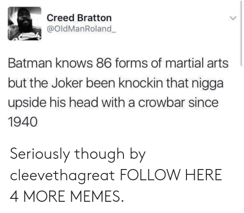 Batman, Dank, and Head: Creed Bratton  @oldManRoland  Batman knows 86 forms of martial arts  but the Joker been knockin that nigga  upside his head with a crowbar since  1940 Seriously though by cleevethagreat FOLLOW HERE 4 MORE MEMES.