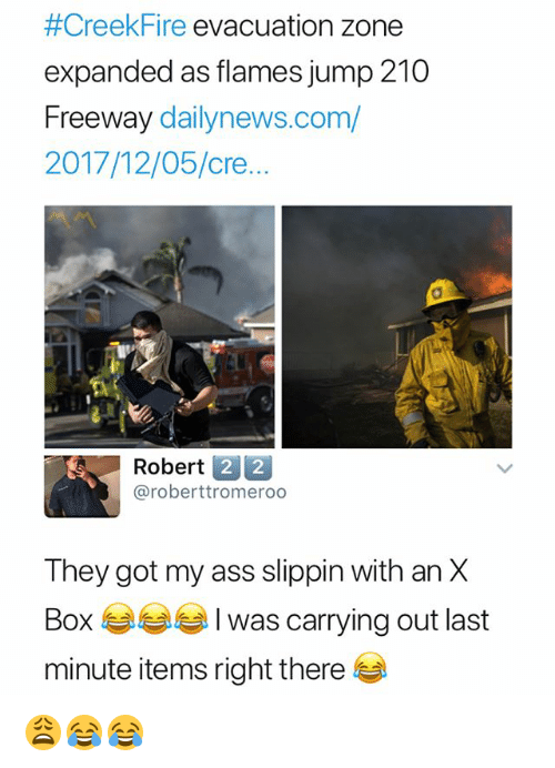 Ass, Dank Memes, and Got:  #Creekfire evacuation zone  expanded as flames jump 210  Freeway dailynews.com/  2017/12/05/cre..  Robert 2 2  @roberttromeroo  They got my ass slippin with an X  Box 6습부부 I was carrying out last  minute items right there 😩😂😂