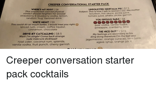 Bad, Drive By, and Juice: CREEPER CONVERSATIONAL STARTER PACK  WHERE'S MY HUG? 1 $8  This unsolicited coerced physical  contact should heighten her arousal  UNSOLICITED GENITALIA PIXI $7.5  Subject: This is how I talk to womenI CC: His mother  bourbon, hot sauce, pickle juice.  tomato juice, phallic pickle garnish  strawberry & blueberry vodka, lemon,  random hug' flavored drink  YOU SHOULD SMILE I $8  WHITE NIGHT I $9  You could do so much better, I would treat you right  spiced rum, cream, coffee liqueur,  cinnamon, chocolate  pear vodka, vanilla vodka,  pineapple, cranberry, lime  THE NICE GUY' $7.5  My feelings are secondary to his  DRIVE-BY CATCALLING I $8.5  Wait! I'm single! Come back strange  rude insecure dickhead!  rosé cider, coconut rum, splenda,  vanilla vodka, fruit punch, cherry garnish  ding dong therefore I'm the bad guy  jagermeister, orange curacao, lime juice.  agave syrup, orange juice Creeper conversation starter pack cocktails