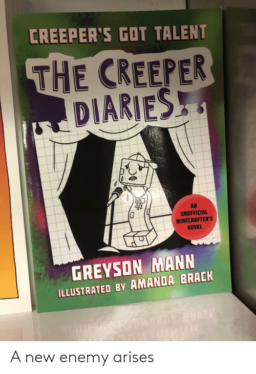 Got, New, and Creeper: CREEPER'S GOT TALENT  THE CREEPER  DIARIES  AN  UNOFFICIAL  MINECRAFTER'S  NOVEL  GREYSON MANN  ILLUSTRATED BY AMANDA BRACK A new enemy arises