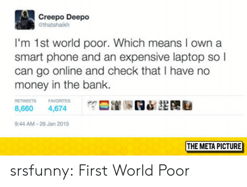 Money, Phone, and Tumblr: Creepo Deepo  @thatshaikh  I'm 1st world poor. Which means I own a  smart phone and an expensive laptop so l  can go online and check that I have no  money in the bank.  ETWEETS FAVORITES  8,660 4,674  9:44 AM-26 Jan 2015  THE META PICTURE srsfunny:  First World Poor