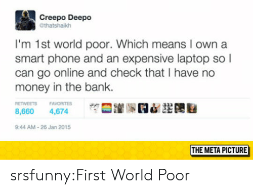 Money, Phone, and Tumblr: Creepo Deepo  @thatshaikh  I'm 1st world poor. Which means I own a  smart phone and an expensive laptop so l  can go online and check that I have no  money in the bank.  ETWEETS FAVORITES  8,660 4,674  9:44 AM-26 Jan 2015  THE META PICTURE srsfunny:First World Poor