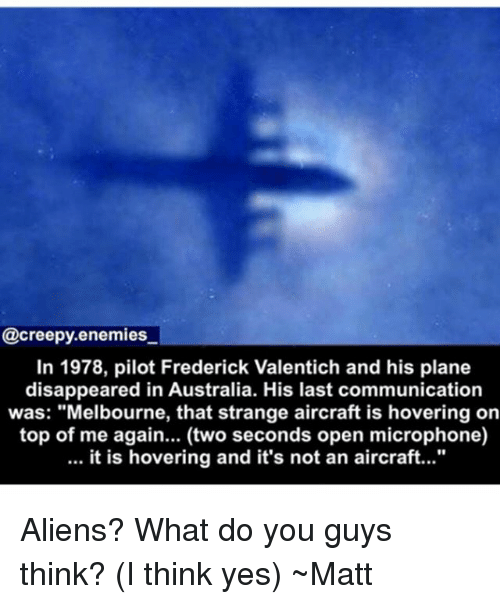 "Creepy, Memes, and Aliens: @creepy.enemies  In 1978, pilot Frederick Valentich and his plane  disappeared in Australia. His last communication  was: ""Melbourne, that strange aircraft is hovering on  top of me again... (two seconds open microphone)  it is hovering and it's not an aircraft..."" Aliens? What do you guys think? (I think yes) ~Matt"