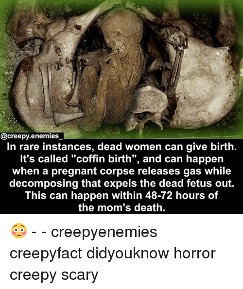 "Creepy, Memes, and Moms: @creepy.enemies  In rare instances, dead women can give birth.  It's called ""coffin birth"", and can happen  when a pregnant corpse releases gas while  decomposing that expels the dead fetus out.  This can happen within 48-72 hours of  the mom's death. 😳 - - creepyenemies creepyfact didyouknow horror creepy scary"