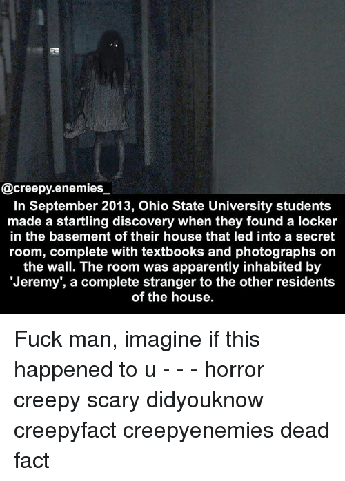 Apparently, Creepy, and Memes: @creepy.enemies  In September 2013, Ohio State University students  made a startling discovery when they found a locker  in the basement of their house that led into a secret  room, complete with textbooks and photographs on  the wall. The room was apparently inhabited by  Jeremy', a complete stranger to the other residents  of the house. Fuck man, imagine if this happened to u - - - horror creepy scary didyouknow creepyfact creepyenemies dead fact