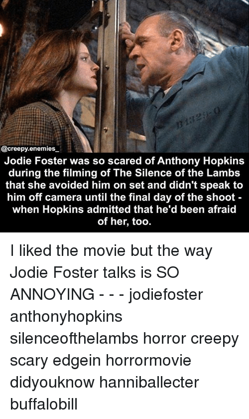 Anthony Hopkins, Creepy, and Memes: @creepy.enemies  Jodie Foster was so scared of Anthony Hopkins  during the filming of The Silence of the Lambs  that she avoided him on set and didn't speak to  him off camera until the final day of the shoot  when Hopkins admitted that he'd been afraid  of her, too. I liked the movie but the way Jodie Foster talks is SO ANNOYING - - - jodiefoster anthonyhopkins silenceofthelambs horror creepy scary edgein horrormovie didyouknow hanniballecter buffalobill