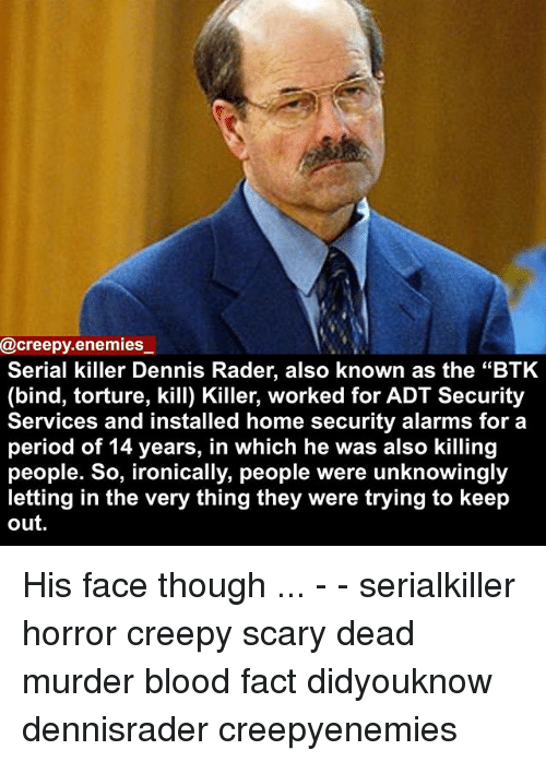 """Creepy, Memes, and Period: @creepy enemies  Serial killer Dennis Rader, also known as the """"BTK  (bind, torture, kill) Killer, worked for ADT Security  Services and installed home security alarms for a  period of 14 years, in which he was also killing  people. So, ironically, people were unknowingly  letting in the very thing they were trying to keep  out. His face though ... - - serialkiller horror creepy scary dead murder blood fact didyouknow dennisrader creepyenemies"""
