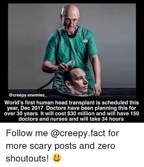 Creepy, Head, and Memes: @creepy enemies.  World's first human head transplant is scheduled this  year, Dec 2017. Doctors have been planning this for  over 30 years. It will cost $30 million and will have 150  doctors and nurses and will take 34 hours. Follow me @creepy.fact for more scary posts and zero shoutouts! 😃