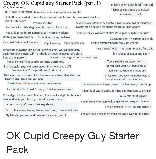 """Anime, Asian, and Bad: Creepy OK Cupid guy Starter Pack (part 1) 'm looking for a nice loyal Asian giri  (Yes, these are rea)  FIRST AND FOREMOST I have been non-monogamous for awhile  First off I am married. I am not a bad person just feeling like l am missing out on  what I truly desire  Japanese language and culture  (anime) soundtrack  I'm an executive  ex wife is one of those self-riotous narcissistic malibu/montana  avenue moms cares a lot about her looks, likes Obama  I am an actor, Working on my business... A startup..  Hedge fund trader transitioning to investment adviser  starting my own company I'm working on my business.  I am seriously awkward at okc; life in general to tell the truth.  Consitrating on my carrier and goals  Personal Trainer and investor.... Cryptomining I'm a pyromaniac  think very few people really do 'get me.  I am a WoW nerd. It has been my game for a bit.  My attitude towards like is that I am who I am. While I constantly  seek to improve myself. F anybody that cannot accept the place  I am at the moment.  Self-taught on guitar and piano,  Its rare to find a good person these days.  You should message me if  I need some of that good ole unconditional love  I am a regular guy. Not some creepy internet stalker. LOL  If you want your hair pulled hehe  You want to shed all inhibitions  if you're an actress or a model looking  I've been told I'm a good kisser/cuddler:)  They say nice guys finish last. It seems to be true. That's fine but  I'll never stop being me. #niceguy  for a photo shoot erotic or not:)  Alcohol (not all the time but just sometimes)  I'm an honest and loyal person to a fault really sums it up  I don't fuck with peoples feelings and emotions to get laid  relax after that orgasm...  I've literally ONLY said, """"I love you"""" to two woman ever!!  I'm a slight bit of an exhibitionist... If you had a slight birth defect  that worked in your favor, you would as well, haha  I can make any woman look gorgeous and sexy on picture"""