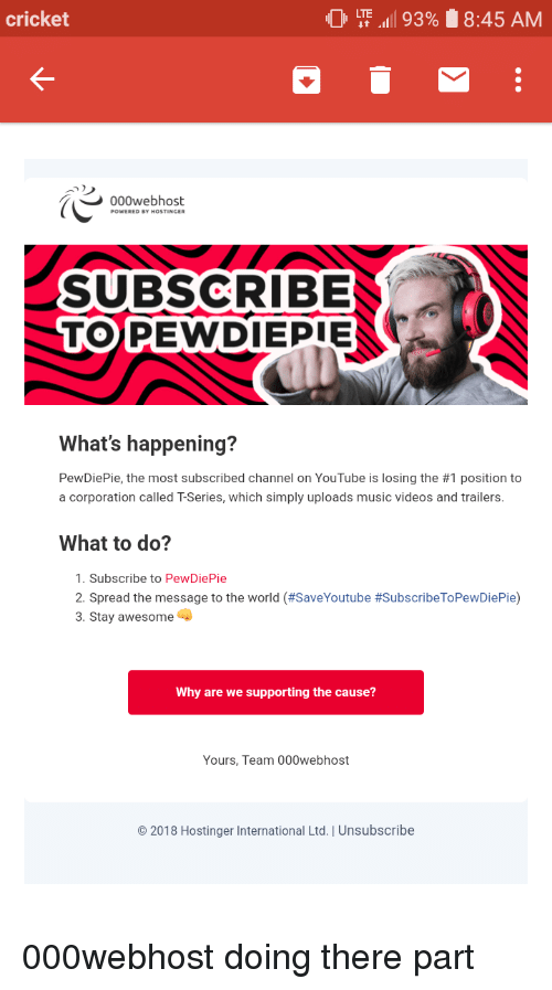 """Music, Videos, and youtube.com: cricket  0 LTE """"all 93%  8:45 AM  000webhost  SUBSCRIBE  TOPEWDIEPIE  What's happening?  PewDiePie, the most subscribed channel on YouTube is losing the #1 position to  a corporation called T-Series, which simply uploads music videos and trailers.  What to do?  1. Subscribe to PewDiePie  2. Spread the message to the world (#SaveYoutube #SubscribeToPewDiePie)  3. Stay awesome  Why are we supporting the cause?  Yours, Team 000webhost  2018 Hostinger International Ltd. I Unsubscribe"""