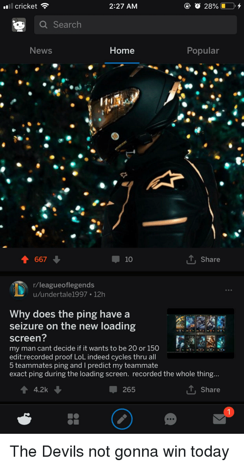Lol, News, and Cricket: cricket  2:27 AM  28%.  a Search  News  Home  Popular  667  T, Share  r/leagueoflegends  u/undertale1997 12h  Why  does the ping have a  seizure on the new loading  screen?  my man cant decide IT It wants to be 20 or 150  edit:recorded proof LoL indeed cvcles thru all  5 teammates ping and I predict my teammate  exact ping during the loading screen. recorded the whole thing..  4.2k  265  L Share