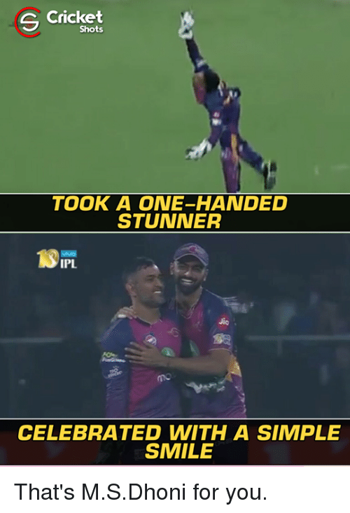 Memes, Cricket, and Smile: Cricket  S Shots  TOOK A ONE-HANDED  STUNNER  IPL  CELEBRATED WITH A SIMPLE  SMILE That's M.S.Dhoni for you.