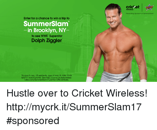 World Wrestling Entertainment, Brooklyn, and Cricket: cricket  SSOTIER  wireless  Presenting Sponsor of SummerSiam  Enter for a chance to win a trip to  SummerSlam  -in Brooklyn, NY  to see WWE Superstar  Dolph Ziggler  No purch nec. US residents age of maj. & older. Ends  8/6/17. Vold if prohib. See http://www.cricketwireless-  rules.com/SummerSlam17.pdf for Official Rules. Hustle over to Cricket Wireless! http://mycrk.it/SummerSlam17 #sponsored