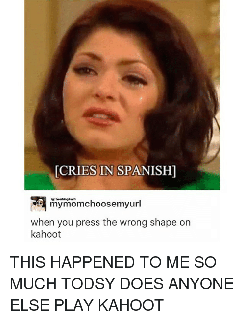 Kahoot, Memes, and Spanish: CRIES IN SPANISH]  my momchoosemyurl  when you press the wrong shape on  kahoot THIS HAPPENED TO ME SO MUCH TODSY DOES ANYONE ELSE PLAY KAHOOT