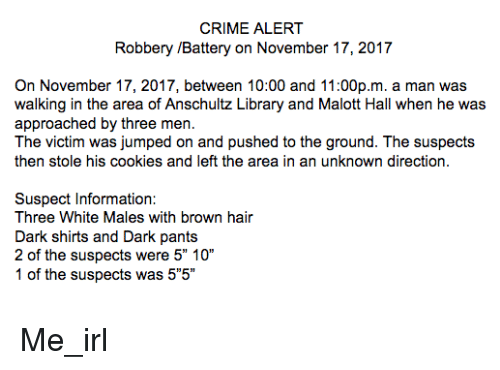 """Cookies, Crime, and Hair: CRIME ALERT  Robbery /Battery on November 17, 2017  On November 17, 2017, between 10:00 and 11:00p.m. a man was  walking in the area of Anschultz Library and Malott Hall when he was  approached by three men.  The victim was jumped on and pushed to the ground. The suspects  then stole his cookies and left the area in an unknown direction.  Suspect Information:  Three White Males with brown hair  Dark shirts and Dark pants  2 of the suspects were 5"""" 10""""  1 of the suspects was 5""""5"""""""