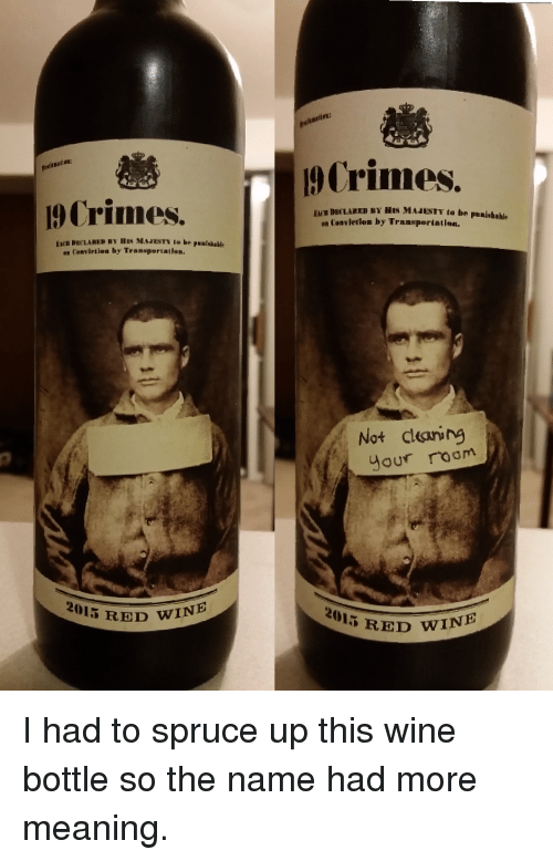 Crime, Funny, and Wine: Crimes.  2015 RED WINE  Crimes.  ENTDECLARED BY HIS MAJESTY to be punishahle  Convierien by Transpertation.  Not clearing  your room  2015 RED WINE I had to spruce up this wine bottle so the name had more meaning.