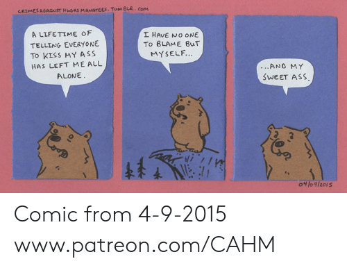 Being Alone, Ass, and Memes: CRIMES AGAINST HuGUS MANATCES. TuM BLuR. com  A LLFETIME OF  TELLING EVERYONiE  To KISS MY ASS  HAS LEFT MEALL  I HAVE NO ONE  To BLAME 8uT  MYSELF.  ALONE  SWEET ASs Comic from 4-9-2015 www.patreon.com/CAHM