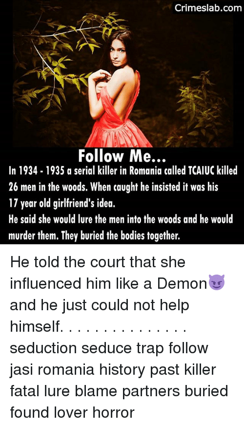 Bodies , Memes, and Trap: Crimeslab.com  Follow Me...  In 1934-1935 a serial killer in Romania called TCAIUC killed  26 men in the woods. When caught he insisted it was his  17 year old girlfriend's id  He said she would lure the men into the woods and he would  murder them. They buried the bodies together. He told the court that she influenced him like a Demon😈 and he just could not help himself. . . . . . . . . . . . . . . seduction seduce trap follow jasi romania history past killer fatal lure blame partners buried found lover horror