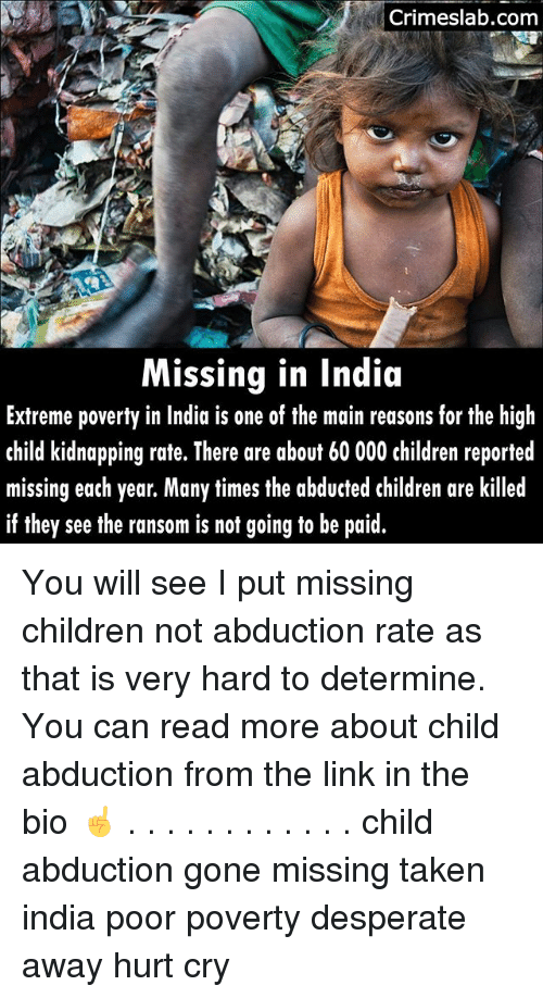 Children, Desperate, and Memes: Crimeslab.com  Missing in India  Extreme poverty in India is one of the main reasons for the high  child kidnapping rate. There are about 60 000 children reported  missing each year. Many times the abducted children are killed  if they see the ransom is not going to be paid. You will see I put missing children not abduction rate as that is very hard to determine. You can read more about child abduction from the link in the bio ☝ . . . . . . . . . . . . child abduction gone missing taken india poor poverty desperate away hurt cry