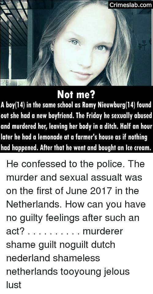 Friday, Memes, and Police: Crimeslab.com  Not me?  A boy(14) in the same school as Romy Nieuwburg(14) found  out she had a new boyfriend. The Friday he sexually abused  and murdered her, leaving her body in a ditch. Half an hour  later he had a lemonade at a farmer's house as if nothing  had happened. After that he went and bought an lce cream.  14) in the same school as Romy Nieuwburg(14) found He confessed to the police. The murder and sexual assualt was on the first of June 2017 in the Netherlands. How can you have no guilty feelings after such an act? . . . . . . . . . . murderer shame guilt noguilt dutch nederland shameless netherlands tooyoung jelous lust