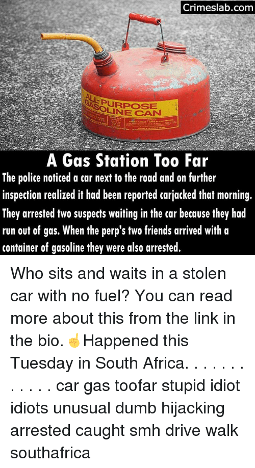 Africa, Dumb, and Friends: Crimeslab.comm  SURPOSE  LINE CAN  A Gas Station Too Far  The police noticed a car next to the road and on further  inspection realized it had been reported carjacked that morning.  They arrested two suspects waiting in the car because they had  run out of gas. When the perp's two friends arrived with a  container of gasoline they were al  so arrested. Who sits and waits in a stolen car with no fuel? You can read more about this from the link in the bio.☝Happened this Tuesday in South Africa. . . . . . . . . . . . car gas toofar stupid idiot idiots unusual dumb hijacking arrested caught smh drive walk southafrica