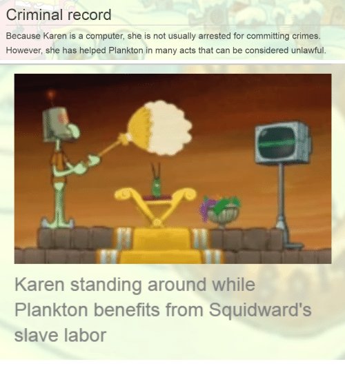 Computer, Record, and Plankton: Criminal record  Because Karen is a computer, she is not usually arrested for committing crimes.  However, she has helped Plankton in many acts that can be considered unlawful.   Karen standing around while  Plankton benefits from Squidward's  slave labor