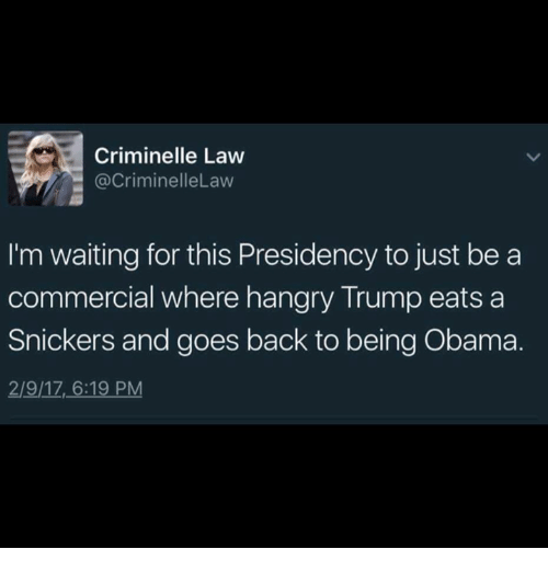 Memes, Obama, and Trump: Criminelle Law  (a CriminelleLaw  I'm waiting for this Presidency to just be a  commercial where hangry Trump eats a  Snickers and goes back to being Obama.  2/9/17 6:19 PM