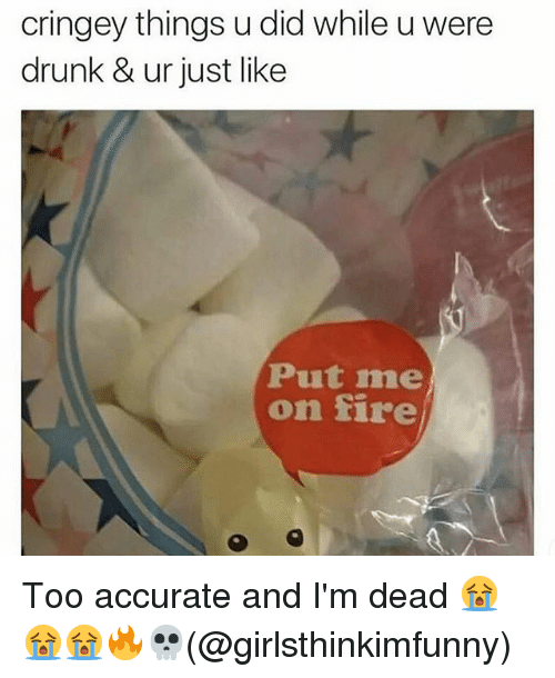 Memes, 🤖, and Dead: cringey things u did while uwere  drunk & ur just like  Put me  on fire Too accurate and I'm dead 😭😭😭🔥💀(@girlsthinkimfunny)