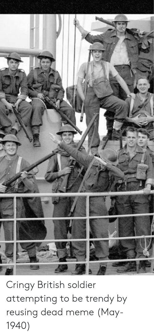 Meme, British, and Trendy: Cringy British soldier attempting to be trendy by reusing dead meme (May-1940)