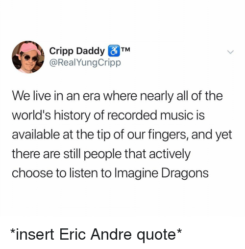 Music, History, and Imagine Dragons: Cripp Daddy TM  @RealYungCripp  We live in an era where nearly all of the  world's history of recorded music is  available at the tip of our fingers, and yet  there are still people that actively  choose to listen to Imagine Dragons *insert Eric Andre quote*