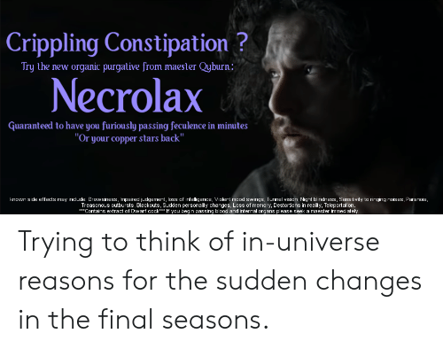 """Mood, Vision, and Stars: Crippling Constipation?  Try the new organic purgative from maester Qyburn:  Necrolax  Guaranteed to have you furiously passing feculence in minutes  """"Or your copper stars back""""  known side effects may include: Drowsiness, Impaired judgement, loss of intelligence, Violent mood swings, Tunnel vision, Night blindness, Sensitivity to ringing noises, Paranoia,  Treasonous outbursts, Blackouts, Sudden personality changes, Loss of memory, Destortions in reality, Teleportation.  Contains extract of Dwarf cock* If you begin passing blood and internal organs please seek a maester immediately. Trying to think of in-universe reasons for the sudden changes in the final seasons."""