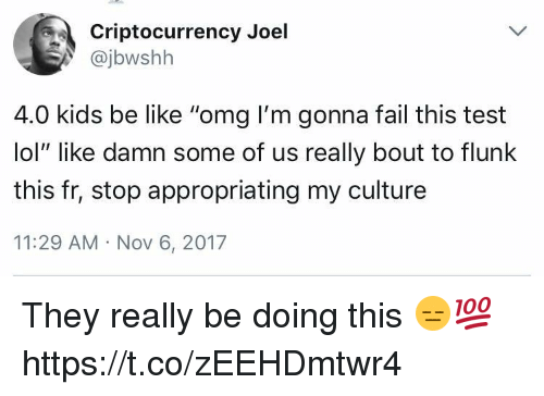 "Be Like, Fail, and Lol: Criptocurrency Joel  @jbwshh  4.0 kids be like ""omg I'm gonna fail this test  lol"" like damn some of us really bout to flunlk  this fr, stop appropriating my culture  11:29 AM Nov 6, 2017 They really be doing this 😑💯 https://t.co/zEEHDmtwr4"