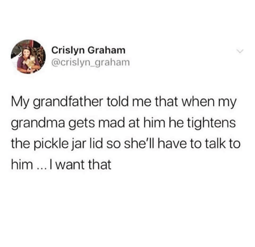 Grandma, Memes, and Mad: Crislyn Graham  @crislyn_graham  My grandfather told me that when my  grandma gets mad at him he tightens  the pickle jar lid so she'll have to talk to  him ...I want that