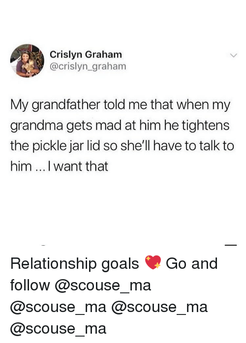 Goals, Grandma, and Memes: Crislyn Graham  @crislyn_graham  My grandfather told me that when my  grandma gets mad at him he tightens  the pickle jar lid so she'll have to talk to  him I want that Relationship goals 💖 Go and follow @scouse_ma @scouse_ma @scouse_ma @scouse_ma