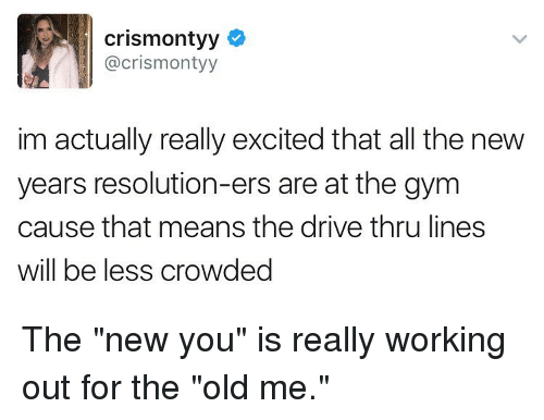 "New Year's Resolutions, Working Out, and Girl Memes: crismontyy  acrismontyy  im actually really excited that all the new  years resolution-ers are at the gym  cause that means the drive thru lines  Will be less CroWded The ""new you"" is really working out for the ""old me."""