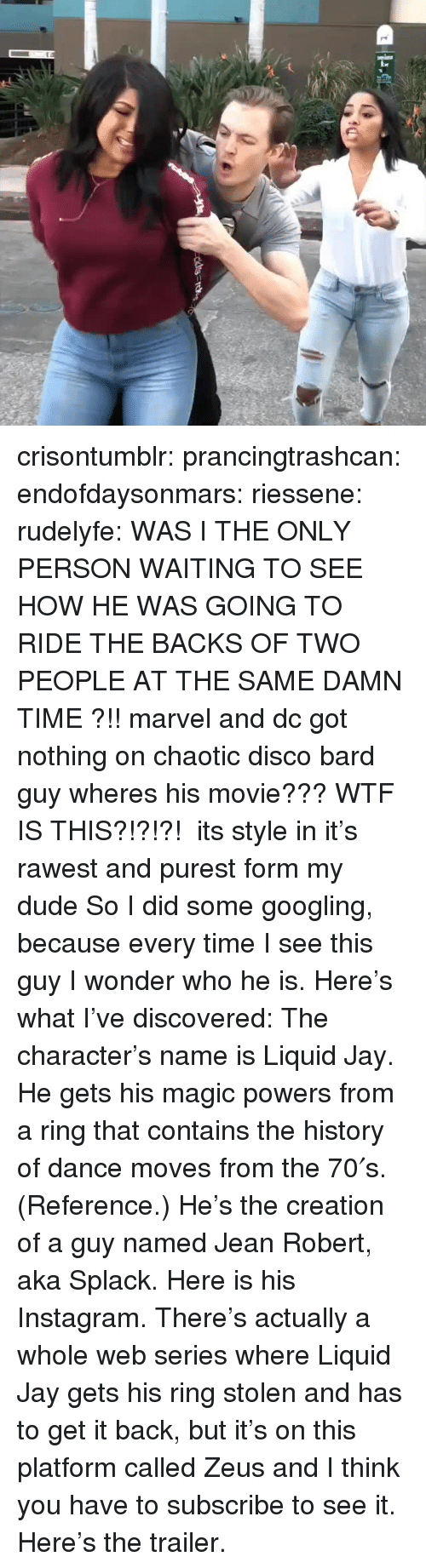Dude, Instagram, and Jay: crisontumblr: prancingtrashcan:  endofdaysonmars:  riessene:  rudelyfe: WAS I THE ONLY PERSON WAITING TO SEE HOW HE WAS GOING TO RIDE THE BACKS OF TWO PEOPLE AT THE SAME DAMN TIME ?!! marvel and dc got nothing on chaotic disco bard guy wheres his movie???  WTF IS THIS?!?!?!  its style in it's rawest and purest form my dude  So I did some googling, because every time I see this guy I wonder who he is. Here's what I've discovered: The character's name is Liquid Jay. He gets his magic powers from a ring that contains the history of dance moves from the 70′s. (Reference.) He's the creation of a guy named Jean Robert, aka Splack.Here is his Instagram. There's actually a whole web series where Liquid Jay gets his ring stolen and has to get it back, but it's on this platform called Zeus and I think you have to subscribe to see it. Here's the trailer.