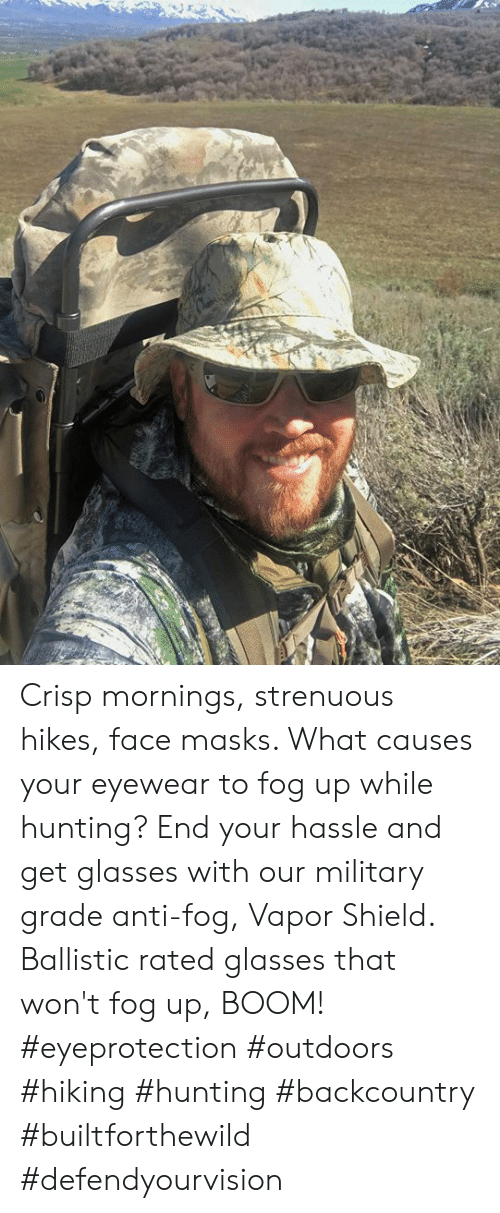 Memes, Hunting, and Glasses: Crisp mornings, strenuous hikes, face masks.  What causes your eyewear to fog up while hunting? End your hassle and get glasses with our military grade anti-fog, Vapor Shield. Ballistic rated glasses that won't fog up, BOOM! #eyeprotection #outdoors #hiking #hunting #backcountry #builtforthewild #defendyourvision