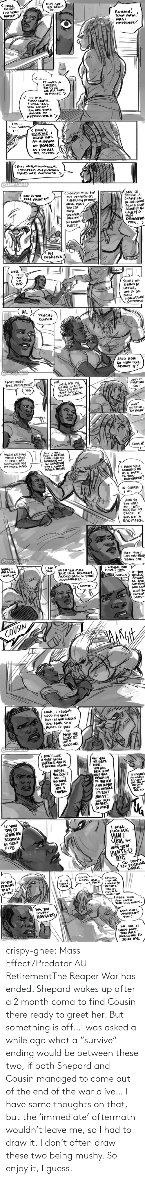 """Alive, Tumblr, and Blog: crispy-ghee:  Mass Effect/Predator AU - RetirementThe Reaper War has ended. Shepard wakes up after a 2 month coma to find Cousin there ready to greet her. But something is off…I was asked a while ago what a""""survive"""" ending would be between these two, if both Shepard and Cousin managed to come out of the end of the war alive… I have some thoughts on that, but the'immediate' aftermath wouldn't leave me, so I had to draw it.I don't often draw these two being mushy. So enjoy it, I guess."""